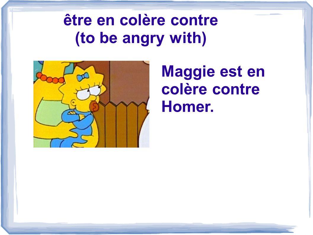 être en colère contre (to be angry with) Maggie est en colère contre Homer.