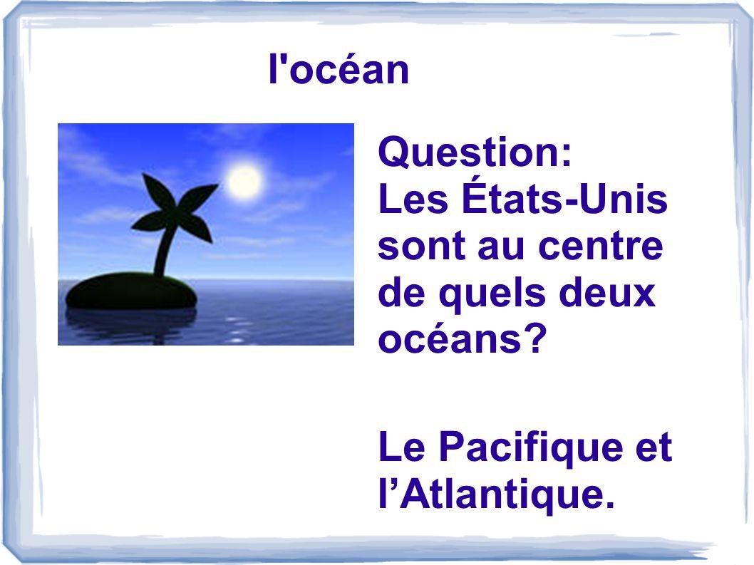 l océan Question: Les États-Unis sont au centre de quels deux océans? Le Pacifique et lAtlantique.
