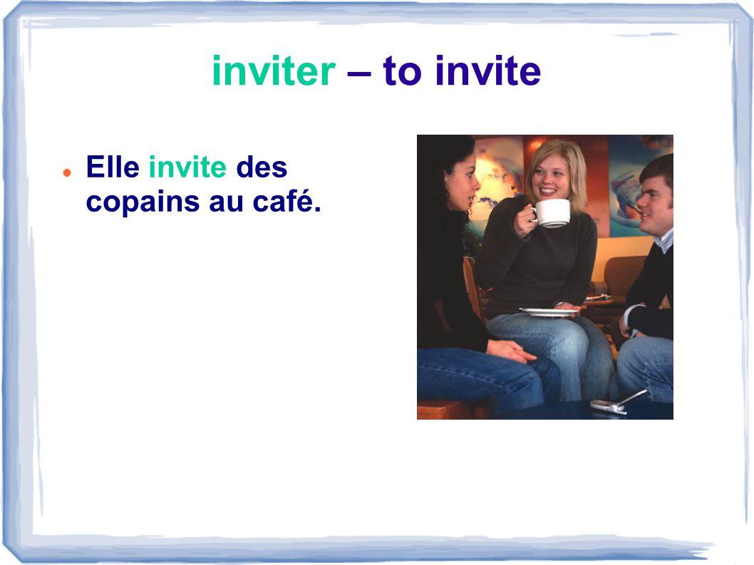 inviter – to invite Elle invite des copains au café.
