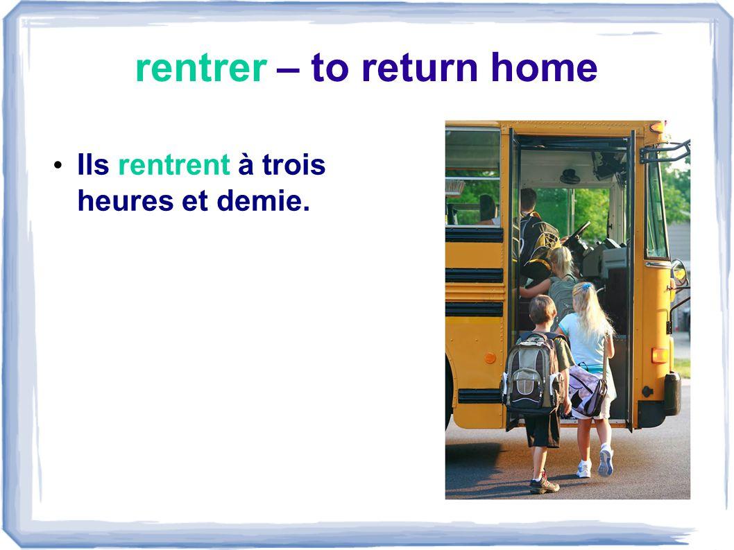 rentrer – to return home Ils rentrent à trois heures et demie.