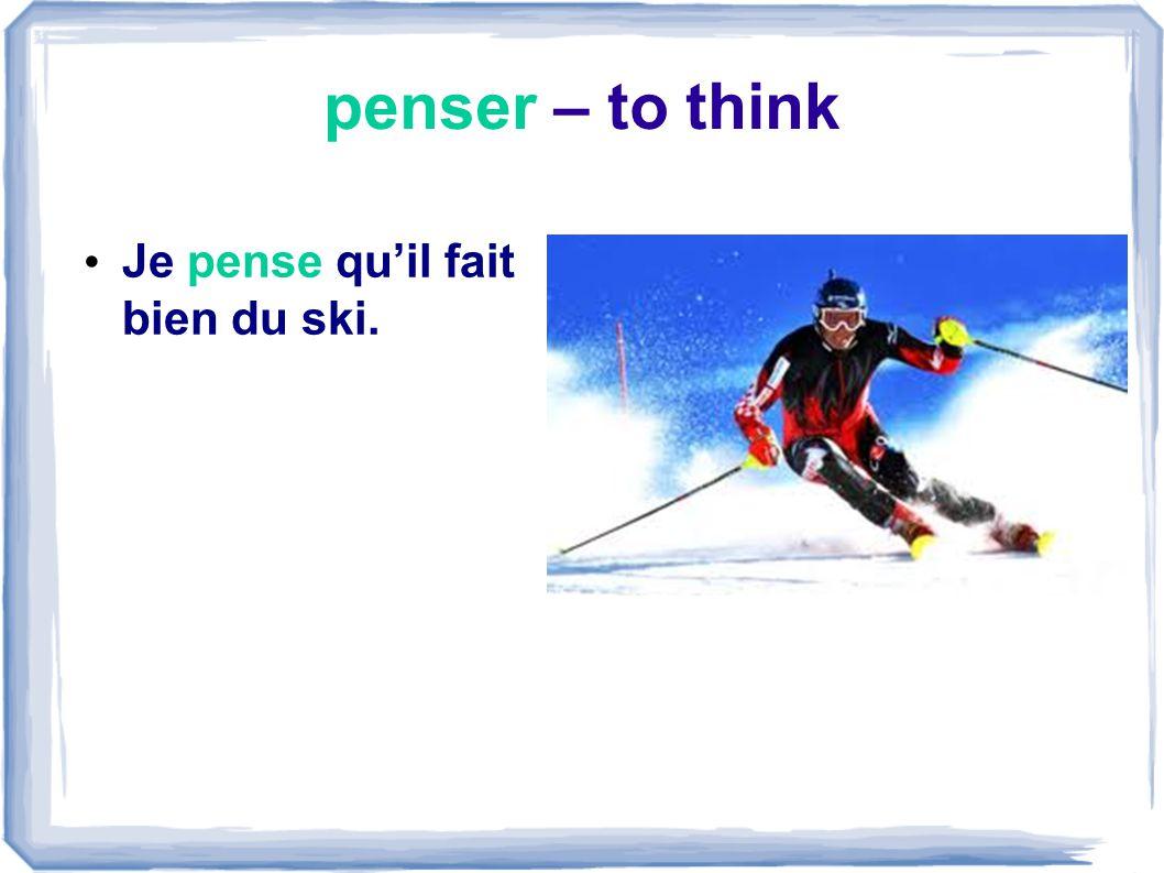 penser – to think Je pense quil fait bien du ski.