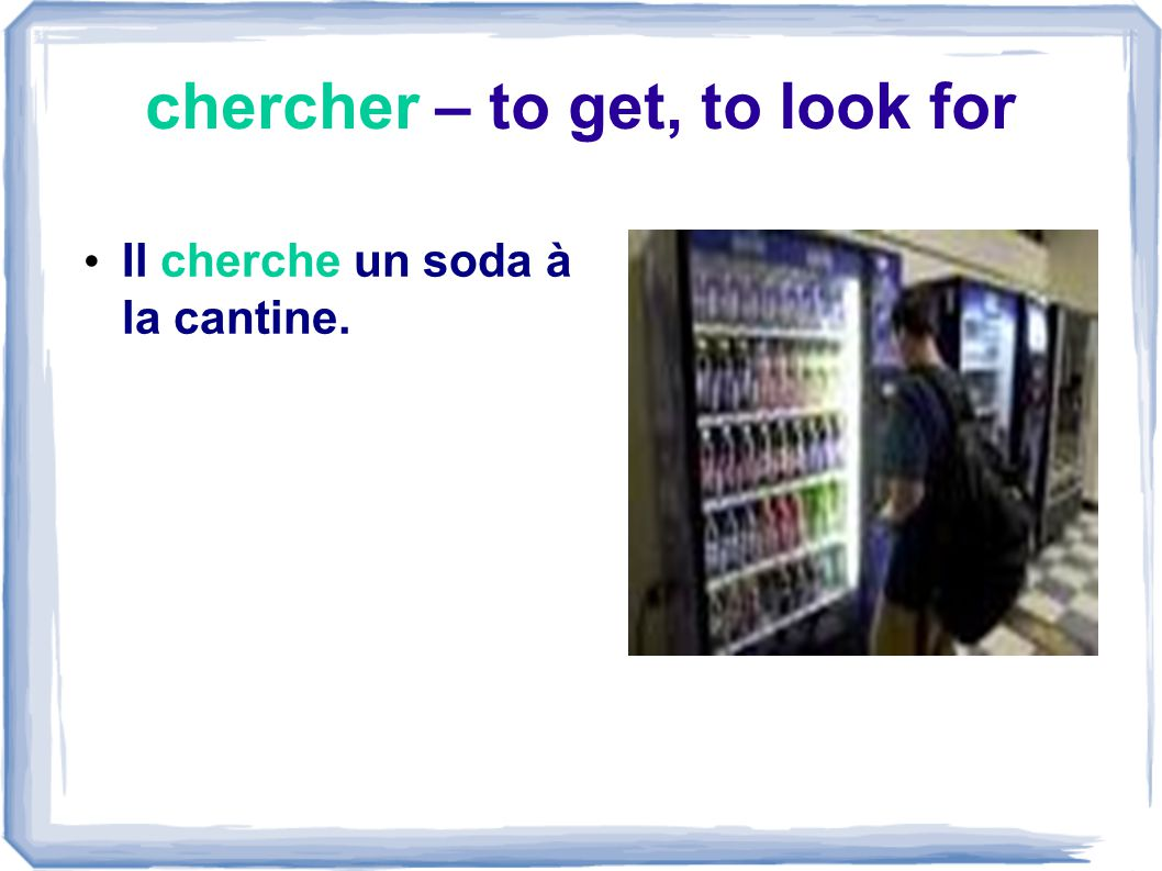chercher – to get, to look for Il cherche un soda à la cantine.