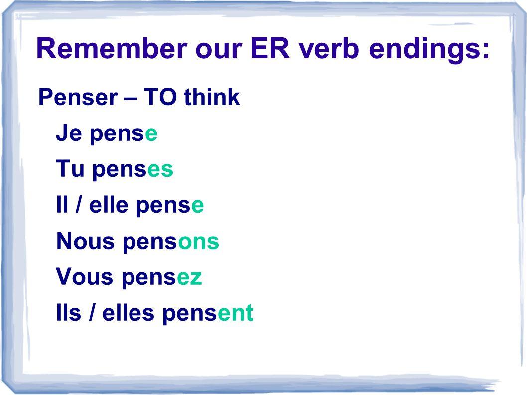 Remember our ER verb endings: Penser – TO think Je pense Tu penses Il / elle pense Nous pensons Vous pensez Ils / elles pensent