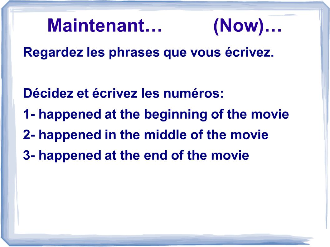 Maintenant… (Now)… Regardez les phrases que vous écrivez. Décidez et écrivez les numéros: 1- happened at the beginning of the movie 2- happened in the