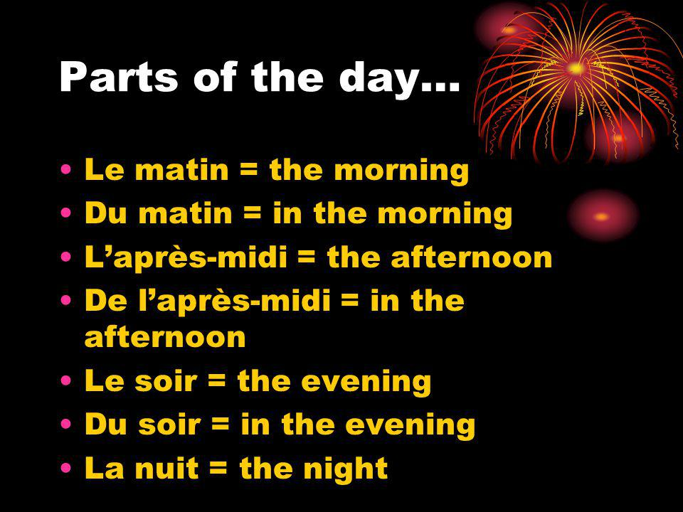 Parts of the day… Le matin = the morning Du matin = in the morning Laprès-midi = the afternoon De laprès-midi = in the afternoon Le soir = the evening Du soir = in the evening La nuit = the night