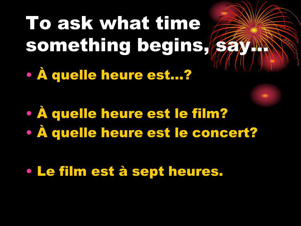 To ask what time something begins, say… À quelle heure est….