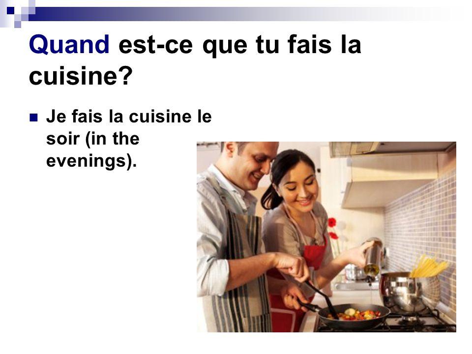 Quand est-ce que tu fais la cuisine? Je fais la cuisine le soir (in the evenings).