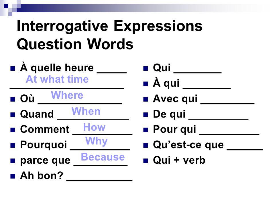 Interrogative Expressions Question Words À quelle heure _____ ___________________ Où ______________ Quand ____________ Comment __________ Pourquoi __________ parce que _________ Ah bon.