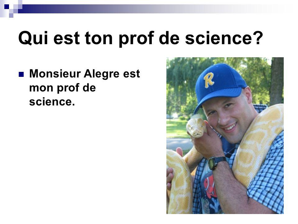 Qui est ton prof de science? Monsieur Alegre est mon prof de science.