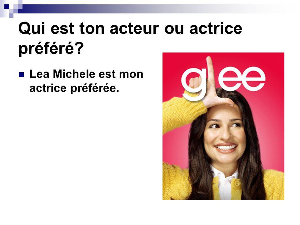 Qui est ton acteur ou actrice préféré? Lea Michele est mon actrice préférée.