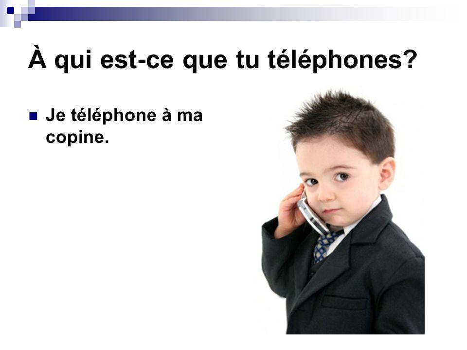 À qui est-ce que tu téléphones? Je téléphone à ma copine.