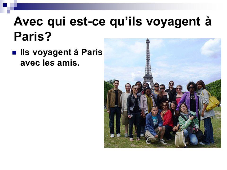Avec qui est-ce quils voyagent à Paris? Ils voyagent à Paris avec les amis.