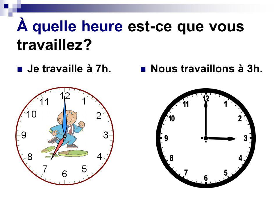 À quelle heure est-ce que vous travaillez? Je travaille à 7h. Nous travaillons à 3h.