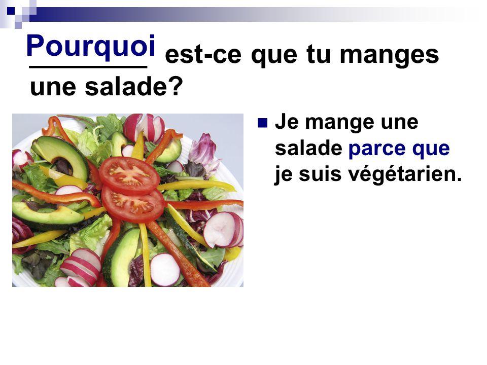 ________ est-ce que tu manges une salade.Je mange une salade parce que je suis végétarien.