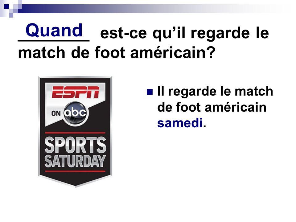 ________ est-ce quil regarde le match de foot américain.