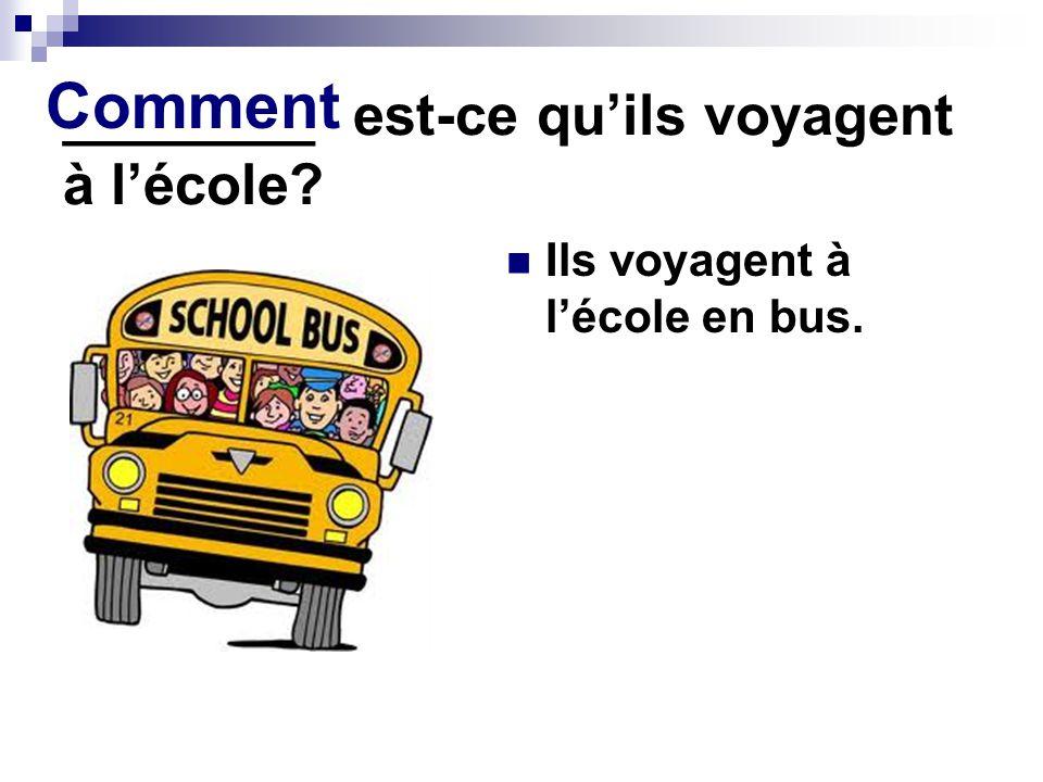 ________ est-ce quils voyagent à lécole? Ils voyagent à lécole en bus. Comment