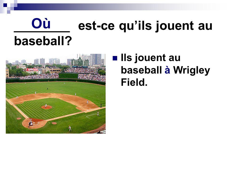 ________ est-ce quils jouent au baseball? Ils jouent au baseball à Wrigley Field. Où