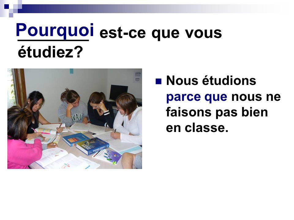 ________ est-ce que vous étudiez.Nous étudions parce que nous ne faisons pas bien en classe.