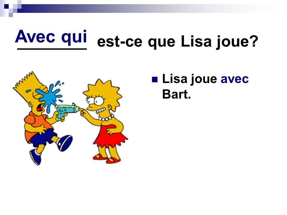 ________ est-ce que Lisa joue? Lisa joue avec Bart. Avec qui