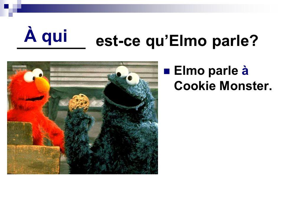 ________ est-ce quElmo parle? Elmo parle à Cookie Monster. À qui