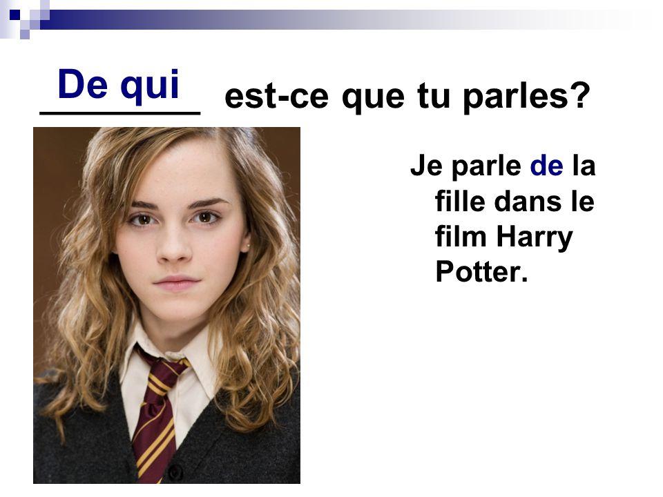 ________ est-ce que tu parles? Je parle de la fille dans le film Harry Potter. De qui
