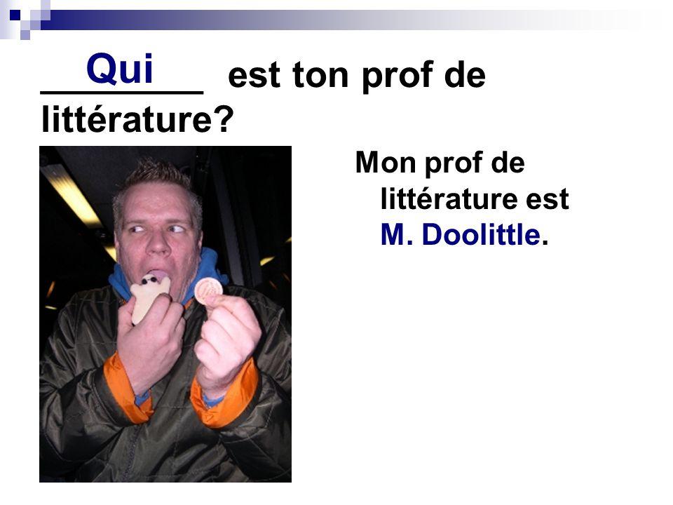 ________ est ton prof de littérature? Mon prof de littérature est M. Doolittle. Qui