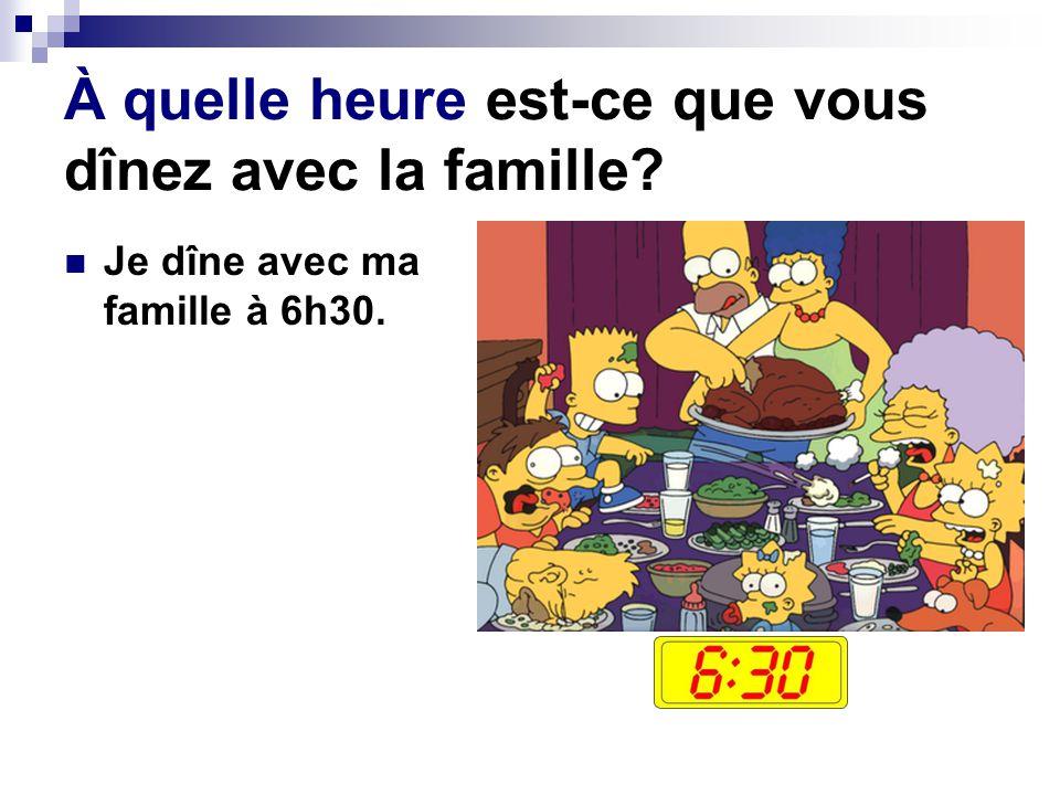 À quelle heure est-ce que vous dînez avec la famille? Je dîne avec ma famille à 6h30.