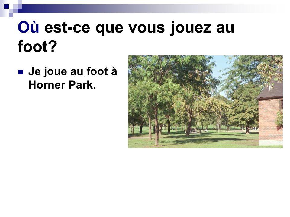 Où est-ce que vous jouez au foot? Je joue au foot à Horner Park.