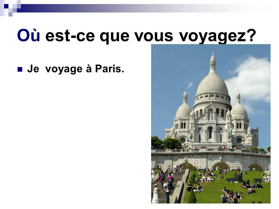 Où est-ce que vous voyagez? Je voyage à Paris.