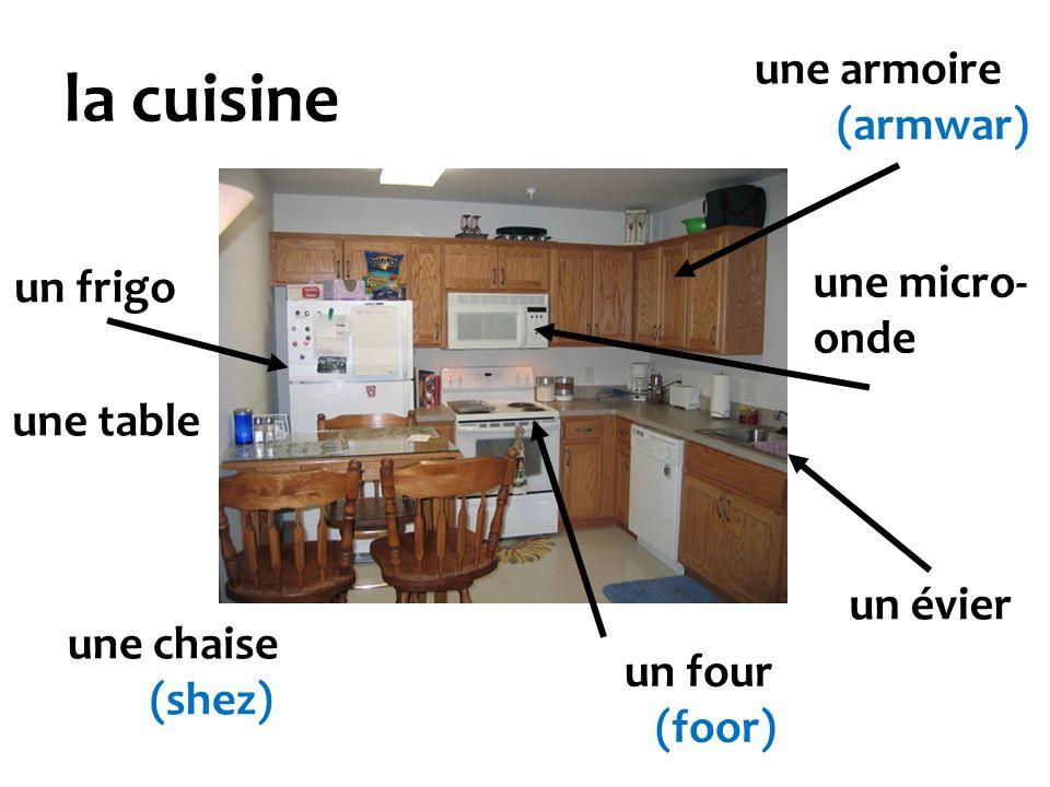 la cuisine un frigo un four (foor) une table une chaise (shez) une armoire (armwar) un évier une micro- onde