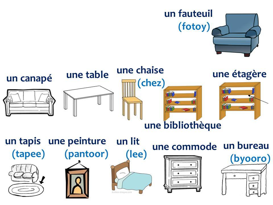 un tapis (tapee) une peinture (pantoor) un lit (lee) une commode un bureau (byooro) un canapé une table une chaise (chez) une bibliothèque une étagère