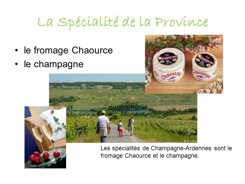 La Spécialité de la Province le fromage Chaource le champagne Les spécialités de Champagne-Ardennes sont le fromage Chaource et le champagne.