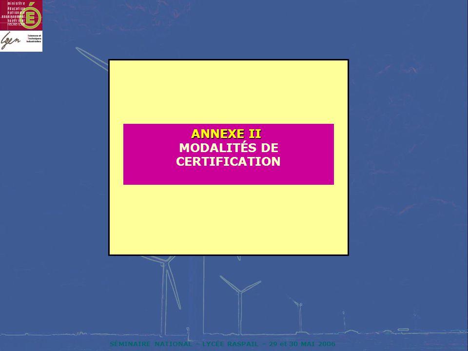 SÉMINAIRE NATIONAL – LYCÉE RASPAIL – 29 et 30 MAI 2006 ANNEXE II ANNEXE II MODALITÉS DE CERTIFICATION