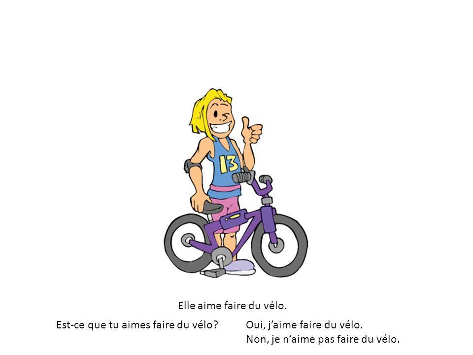 Elle aime faire du vélo. Est-ce que tu aimes faire du vélo?Oui, jaime faire du vélo. Non, je naime pas faire du vélo.