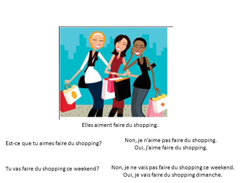 Elles aiment faire du shopping. Est-ce que tu aimes faire du shopping? Non, je naime pas faire du shopping. Oui, jaime faire du shopping. Tu vas faire