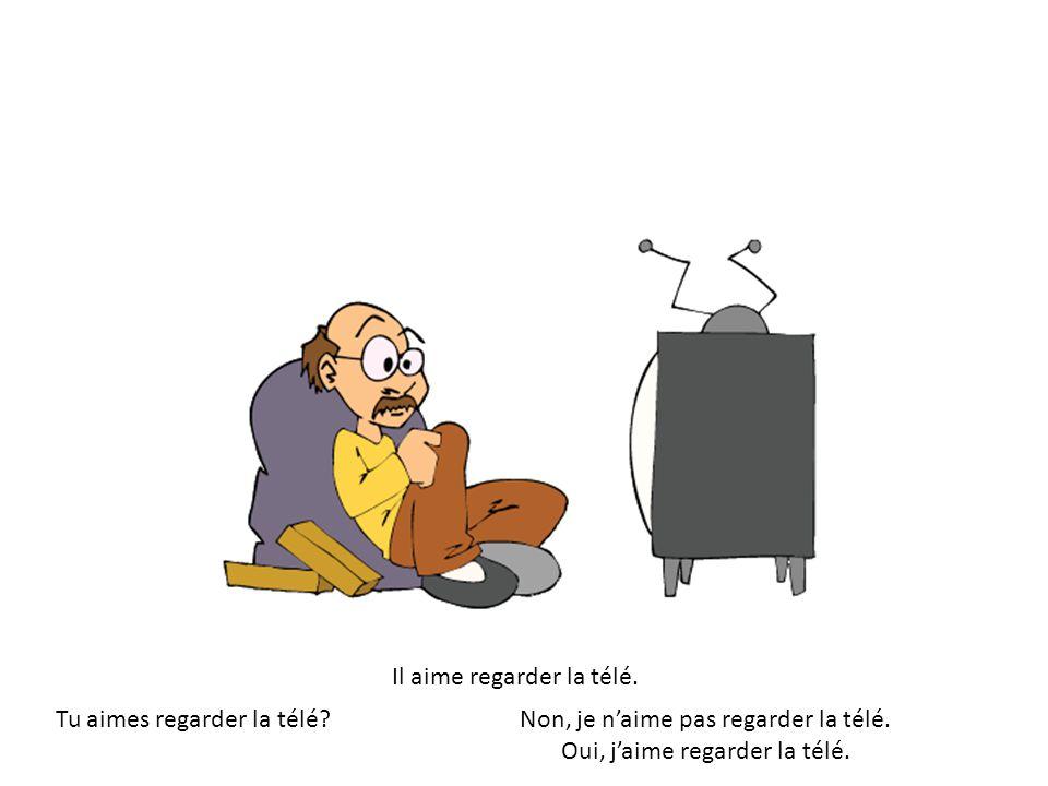 Il aime regarder la télé. Tu aimes regarder la télé Non, je naime pas regarder la télé.