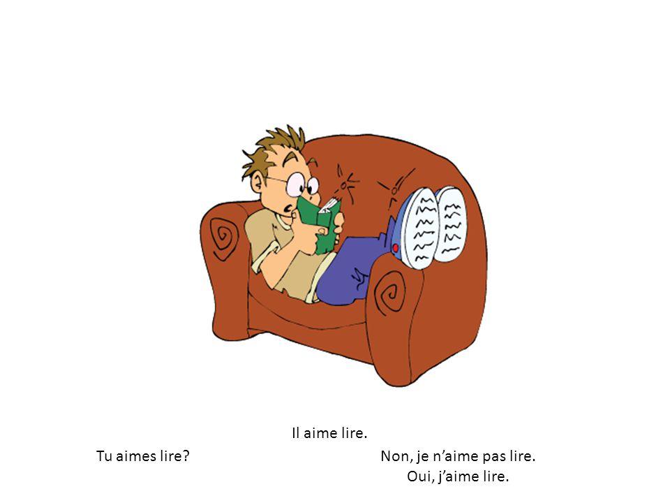 Il aime lire. Tu aimes lire?Non, je naime pas lire. Oui, jaime lire.