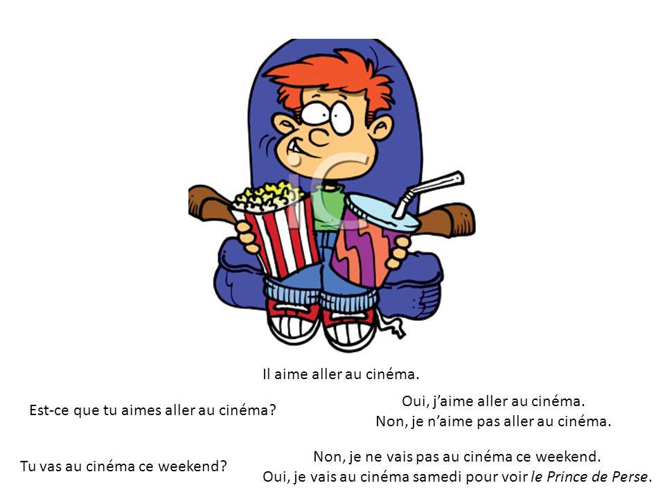 Il aime aller au cinéma. Est-ce que tu aimes aller au cinéma? Oui, jaime aller au cinéma. Non, je naime pas aller au cinéma. Non, je ne vais pas au ci