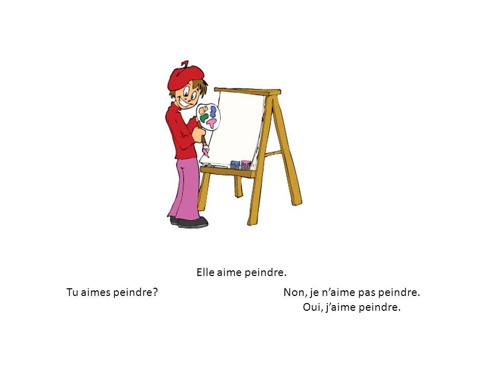 Elle aime peindre. Tu aimes peindre Non, je naime pas peindre. Oui, jaime peindre.
