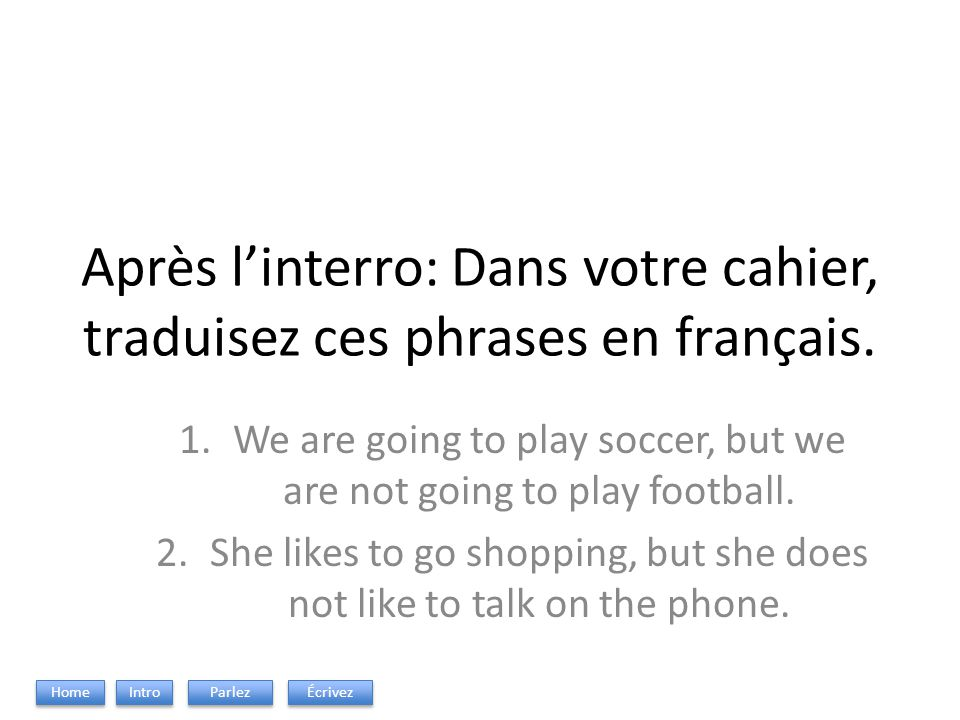 Après linterro: Dans votre cahier, traduisez ces phrases en français. 1.We are going to play soccer, but we are not going to play football. 2.She like