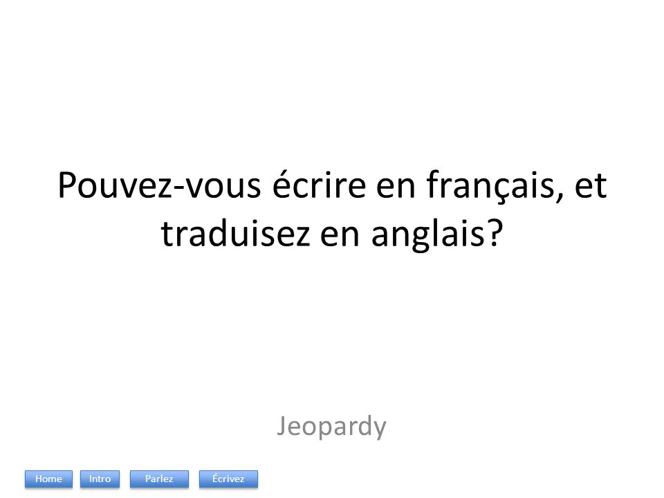 Pouvez-vous écrire en français, et traduisez en anglais? Jeopardy Intro Parlez Écrivez Home
