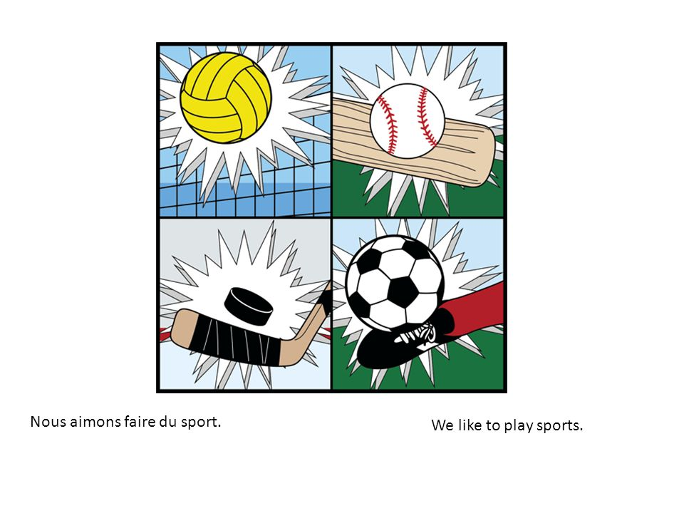 Nous aimons faire du sport. We like to play sports.