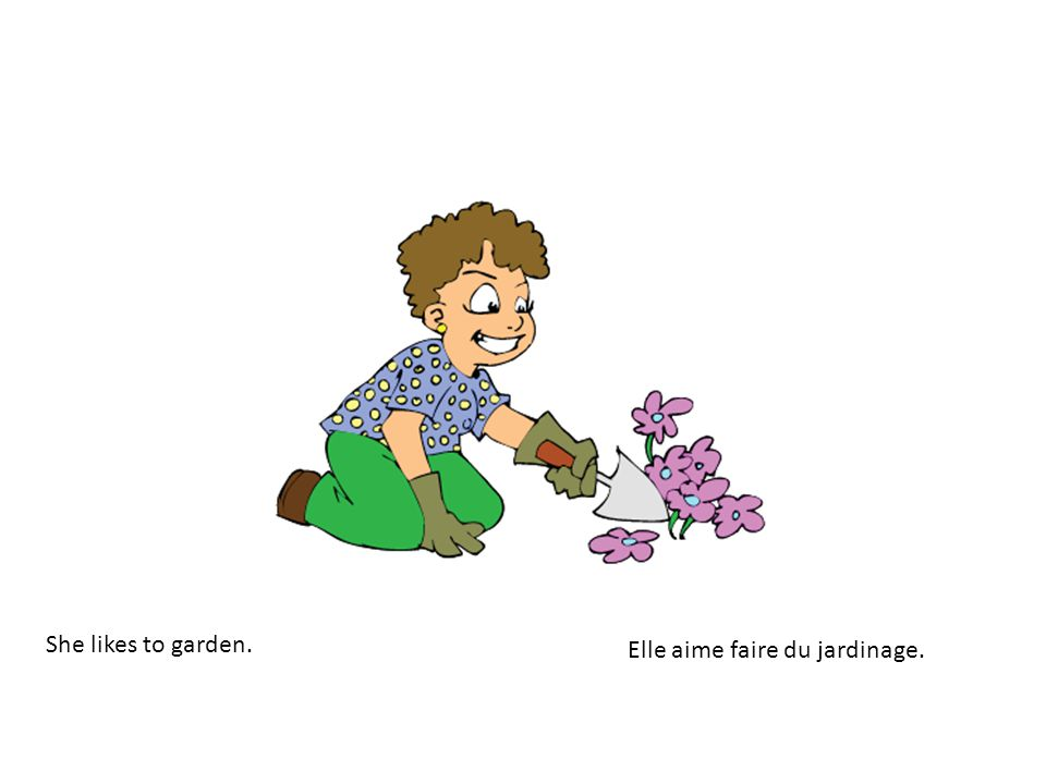 She likes to garden. Elle aime faire du jardinage.