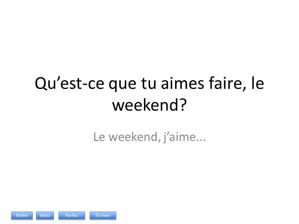 Quest-ce que tu aimes faire, le weekend? Le weekend, jaime... Intro Parlez Écrivez Home