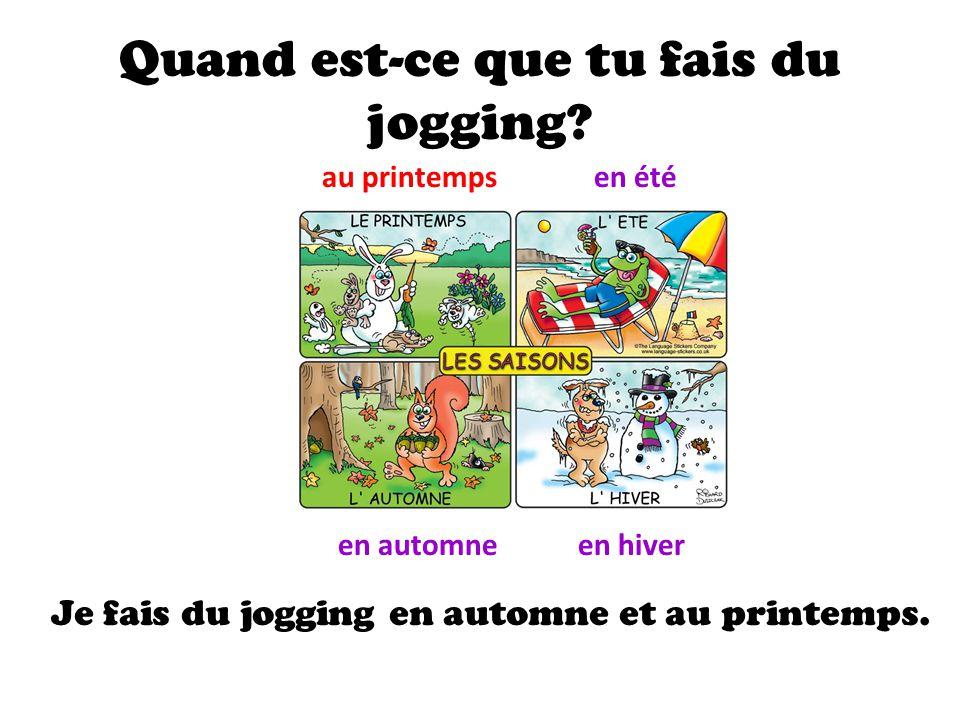 Quand est-ce que tu fais du jogging? au printempsen été en automneen hiver Je fais du jogging en automne et au printemps.