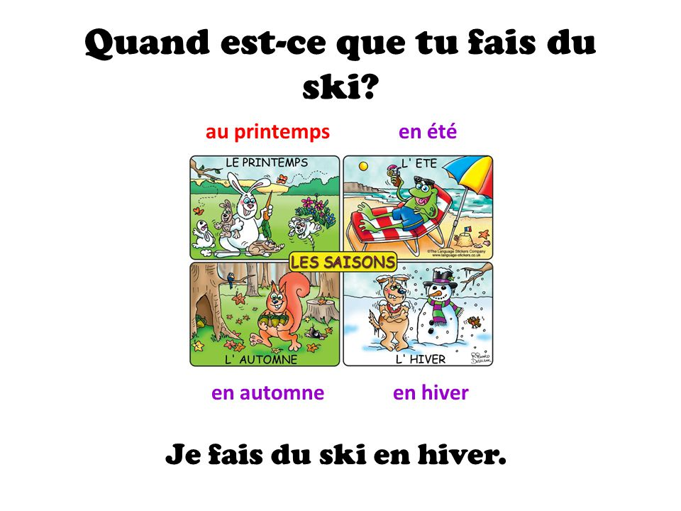 Quand est-ce que tu fais du ski? au printempsen été en automneen hiver Je fais du ski en hiver.