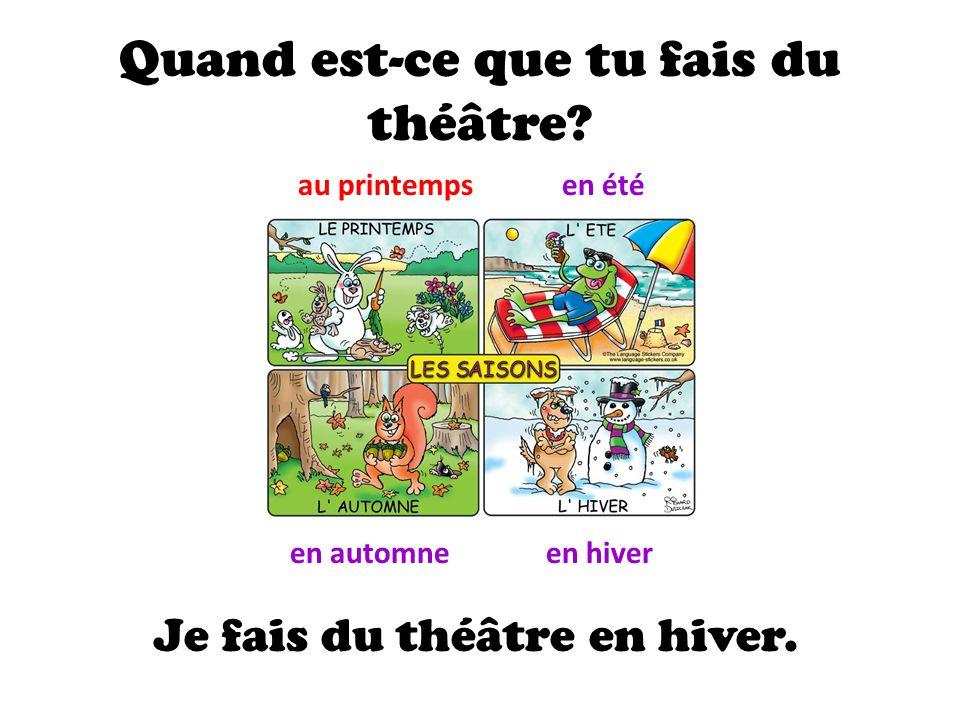 Quand est-ce que tu fais du théâtre? au printempsen été en automneen hiver Je fais du théâtre en hiver.