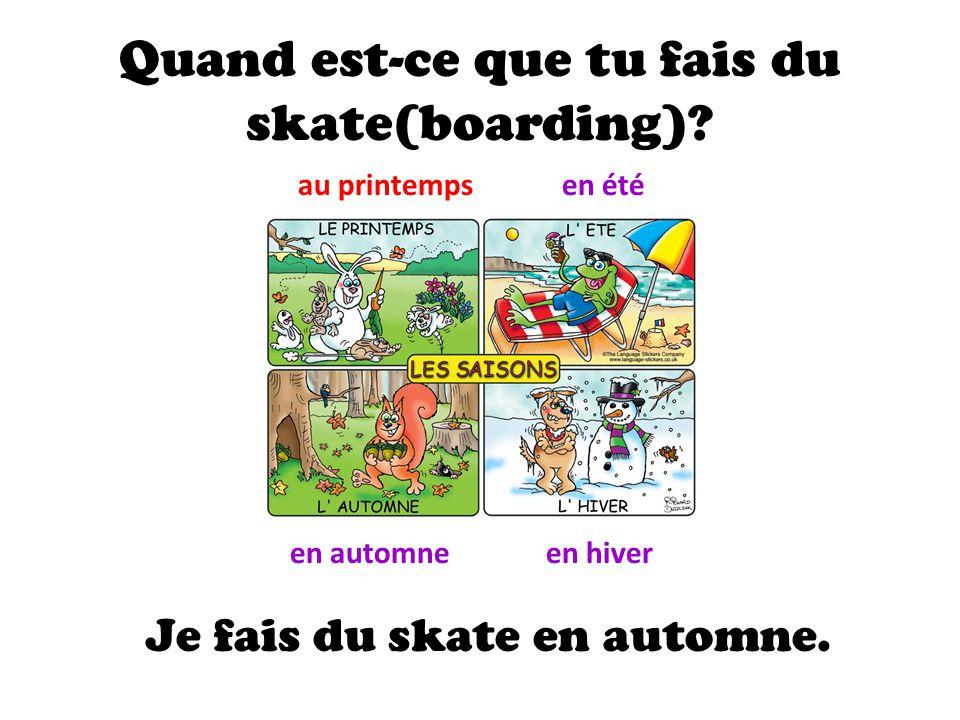 Quand est-ce que tu fais du skate(boarding)? au printempsen été en automneen hiver Je fais du skate en automne.