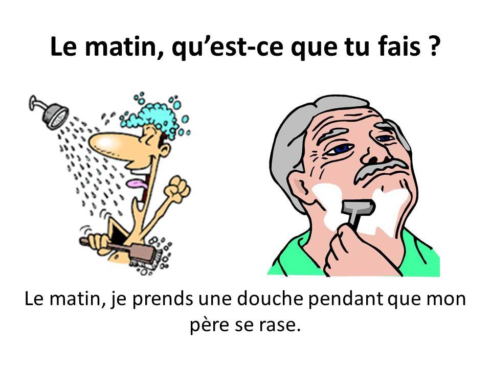 Le matin, quest-ce que tu fais ? Le matin, je prends une douche pendant que mon père se rase.