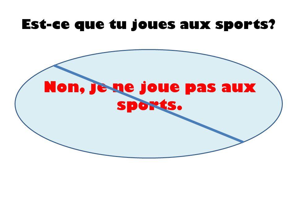 Est-ce que tu joues aux sports? Non, je ne joue pas aux sports.